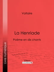 La Henriade - Poème en dix chants ebook by Voltaire,Louis Moland,Ligaran