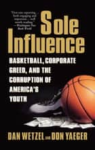 Sole Influence - Basketball, Corporate Greed, and the Corruption of America's Youth ebook by Dan Wetzel, Don Yaeger