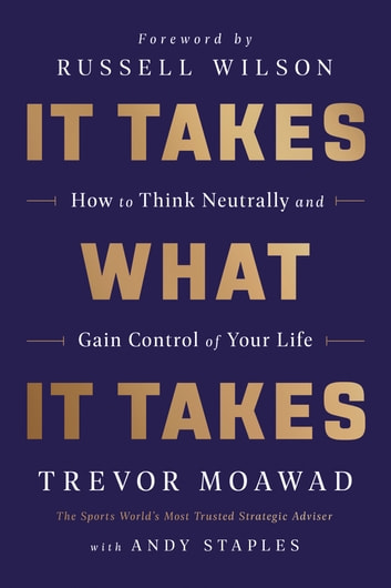 It Takes What It Takes - How to Think Neutrally and Gain Control of Your Life ebook by Trevor Moawad,Andy Staples