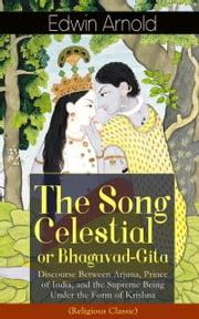 The Song Celestial or Bhagavad-Gita: Discourse Between Arjuna, Prince of India, and the Supreme Being Under the Form of Krishna (Religious Classic): Synthesis of the Brahmanical concept of Dharma, theistic bhakti, the yogic ideals of moksha, and Raja ebook by Edwin  Arnold