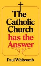 The Catholic Church has the Answer ebook by Paul Whitcomb