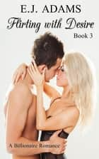 Flirting with Desire Book 3 - Billionaire Romance ebook by E.J. Adams