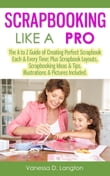 Scrapbooking Like A Pro: The A to Z Guide of Creating Perfect Scrapbook Each & Every Time, Scrapbook Layouts, Scrapbooking Ideas & Tips. Illustrations & Pictures Included