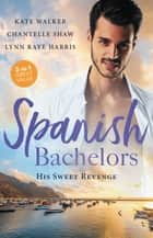 Spanish Bachelors - His Sweet Revenge/Spanish Billionaire, Innocent Wife/The Spanish Duke's Virgin Bride/Spanish Magnate, Red-Hot Revenge ebook by Chantelle Shaw, Kate Walker, Lynn Raye Harris