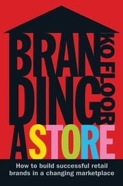 Branding a Store: How to Build Successful Retail Brands in a Changing Marketplace ebook by Ko Floor