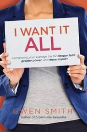 I Want It All - Exchanging Your Average Life for Deeper Faith, Greater Power, and More Impact ebook by Gwen Smith