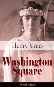 Washington Square (Unabridged) - Satirical Novel from the famous author of the realism movement, known for Portrait of a Lady, The Ambassadors, The Princess Casamassima, The Bostonians, The American… ebook by Henry  James