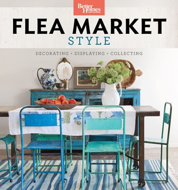 Better Homes and Gardens Flea Market Style - Fresh Ideas for Your Vintage Finds ebook by Better Homes and Gardens