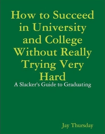 How to Succeed in University and College Without Really Trying Very Hard - A Slacker's Guide to Graduating eBook by Jay Thursday