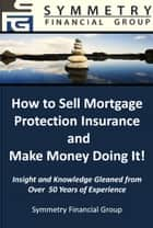 Symmetry Financial Group: How to Sell Mortgage Protection Insurance and Make Money Doing It! ebook by Symmetry Financial Group