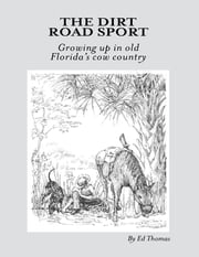 The Dirt Road Sport: Growing Up In Old Florida's Cow Country ebook by Ed Thomas