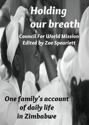 Holding our breath: One family's account of daily life in Zimbabwe ebook by Council For World Mission