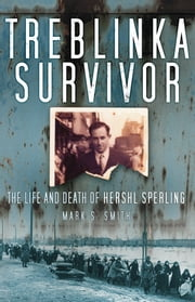 Treblinka Survivor - The Life and Death of Hershl Sperling ebook by Mark S. Smith
