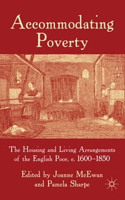 Accommodating Poverty - The Housing and Living Arrangements of the English Poor, c. 1600-1850 ebook by Ms Joanne McEwan,Pamela Sharpe