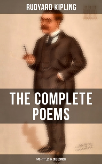 The Complete Poems of Rudyard Kipling – 570+ Titles in One Edition - Songs from Novels and Stories, The Seven Seas Collection, Departmental Ditties, Ballads and Barrack-Room Ballads, An Almanac of Twelve Sports, The Five Nations... ebook by Rudyard Kipling