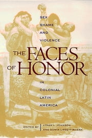 The Faces of Honor - Sex, Shame, and Violence in Colonial Latin America ebook by Lyman L. Johnson,Sonya Lipsett-Rivera
