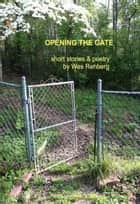 Opening the Gate; Short Stories & Poetry ebook by Wes Rehberg