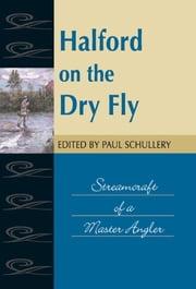 Halford on the Dry Fly - Streamcraft of a Master Angler ebook by Paul Schullery