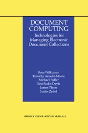 Document Computing - Technologies for Managing Electronic Document Collections ebook by Ross Wilkinson,Timothy Arnold-Moore,Michael Fuller,Ron Sacks-Davis,James Thom,Justin Zobel