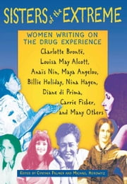 Sisters of the Extreme: Women Writing on the Drug Experience: <BR>Charlotte Brontë, Louisa May Alcott, Anaïs Nin, Maya Angelou, Billie Holiday, Nina Hagen, Diane di Prima, Carrie Fisher, and Many Others - Women Writing on the Drug Experience: <BR>Charlotte Brontë, Louisa May Alcott, Anaïs Nin, Maya Angelou, Billie Holiday, Nina Hagen, Diane di Prima, Carrie Fisher, and Many Others ebook by Cynthia Palmer,Michael Horowitz