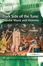 Dark Side of the Tune: Popular Music and Violence ebook by Martin Cloonan