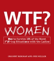 WTF? Women - How to Survive 101 of the Worst F*#!-ing Situations with the Ladies ebook by Gregory Bergman