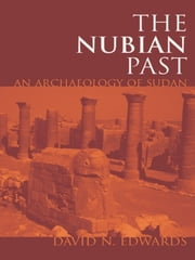 The Nubian Past - An Archaeology of the Sudan ebook by David N. Edwards