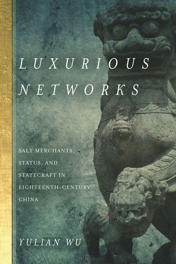 Luxurious Networks - Salt Merchants, Status, and Statecraft in Eighteenth-Century China ebook by Yulian Wu