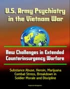 U.S. Army Psychiatry in the Vietnam War: New Challenges in Extended Counterinsurgency Warfare - Substance Abuse, Heroin, Marijuana, Combat Stress, Breakdown in Soldier Morale and Discipline ebook by Progressive Management