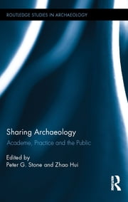 Sharing Archaeology - Academe, Practice and the Public ebook by Peter Stone,Zhao Hui