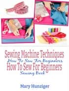 Sewing Machine Techniques: How To Sew For Beginners - How To Sew For Beginners Sewing Book ebook by Mary Kay Hunziger