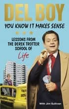 You Know it Makes Sense - Lessons from the Derek Trotter School of Business (and life) ebook by Derek 'Del Boy' Trotter