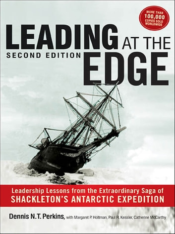 Leading at The Edge - Leadership Lessons from the Extraordinary Saga of Shackleton's Antarctic Expedition ebook by Dennis Perkins,Margaret Holtman,Jillian Murphy