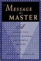 The Message of a Master - A Classic Tale of Wealth, Wisdom, and the Secret of Success ebook by John McDonald
