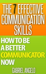 The 7 Effective Communication Skills: How to be a Better Communicator Now eBook by Gabriel Angelo