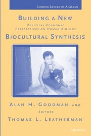 Building a New Biocultural Synthesis: Political-Economic Perspectives on Human Biology ebook by Alan H. Goodman,Thomas Leland Leatherman