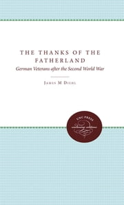 The Thanks of the Fatherland - German Veterans After the Second World War ebook by James M. Diehl
