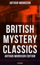British Mystery Classics - Arthur Morrison Edition (Illustrated) - Martin Hewitt Investigator, The Red Triangle, The Case of Janissary, Old Cater's Money, The Green Diamond, Chronicles of Martin Hewitt, Adventures of Martin Hewitt, The First Magnum and many more ebook by Arthur Morrison, Sidney Paget, Stanley L. Wood,...
