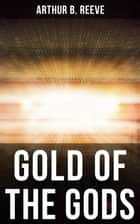 GOLD OF THE GODS - Detective Craig Kennedy Mystery Novel ebook by Arthur B. Reeve