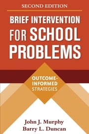 Brief Intervention for School Problems, Second Edition - Outcome-Informed Strategies ebook by John J. Murphy, PhD,Barry L. Duncan, PsyD