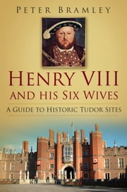 Henry VIII and His Six Wives - A Guide to Historic Tudor Sites ebook by Peter Bramley