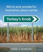 Yorkey's Knob - Weird and Wonderful Australian Place Names ebook by Pamela Robson