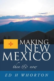 Making New Mexico - Then and Now ebook by Ed H Whorton
