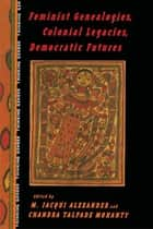 Feminist Genealogies, Colonial Legacies, Democratic Futures ebook by M. Jacqui Alexander,Chandra Talpade Mohanty