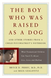 The Boy Who Was Raised as a Dog - And Other Stories from a Child Psychiatrist's Notebook--What Traumatized Children Can Teach Us About ebook by Bruce Perry,Maia Szalavitz