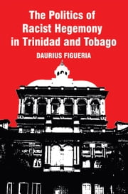 The Politics of Racist Hegemony in Trinidad and Tobago ebook by Daurius Figueira