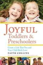 JOYFUL TODDLERS AND PRESCHOOLERS - Create a Life that You and Your Child Both Love ebook by Faith Collins