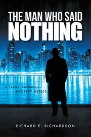 THE MAN WHO SAID NOTHING - A TONY LANGEL MYSTERY SERIES ebook by RICHARD E. RICHARDSON