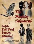 The Mighty Samurai and the Evil Bird Demon Etsushi: A Kwirky-buki Play ebook by Justin Blasdel