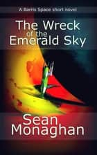 The Wreck of the Emerald Sky ebook by Sean Monaghan